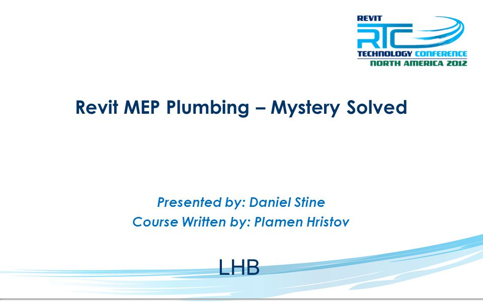Revit MEP Plumbing – Mystery Solved Presented by: Daniel Stine Course Written by: Plamen Hristov LHB