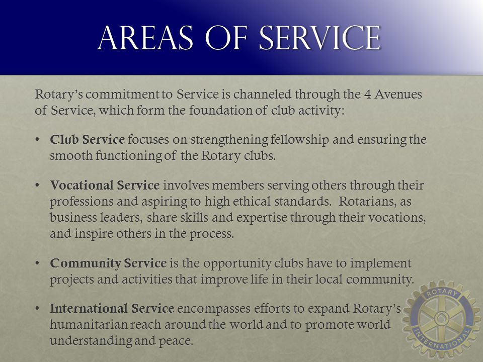 Areas of Service Rotary's commitment to Service is channeled through the 4 Avenues of Service, which form the foundation of club activity: Club Service focuses on strengthening fellowship and ensuring the smooth functioning of the Rotary clubs.