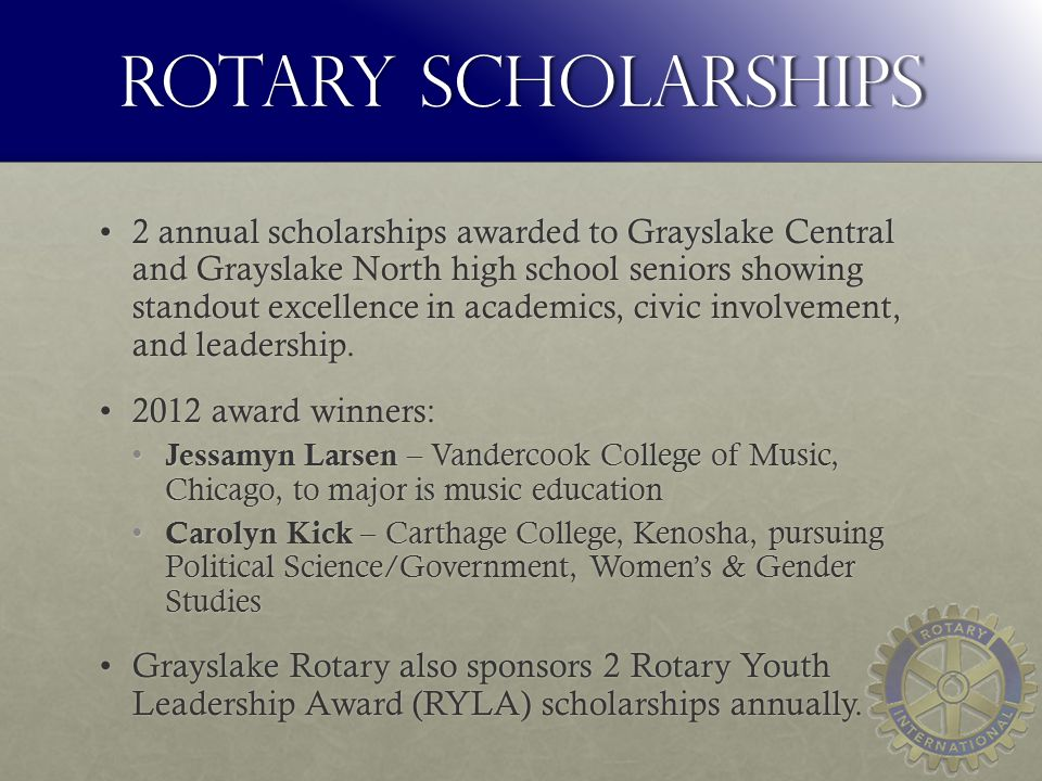 Rotary Scholarships 2 annual scholarships awarded to Grayslake Central and Grayslake North high school seniors showing standout excellence in academics, civic involvement, and leadership.2 annual scholarships awarded to Grayslake Central and Grayslake North high school seniors showing standout excellence in academics, civic involvement, and leadership.