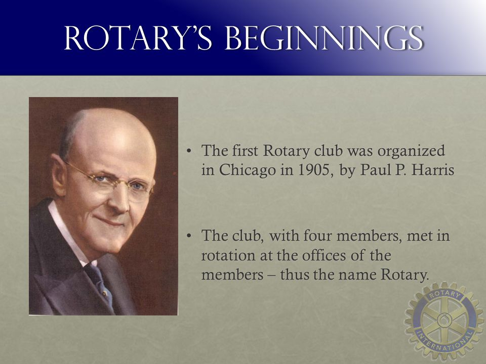 Rotary's beginnings The first Rotary club was organized in Chicago in 1905, by Paul P.