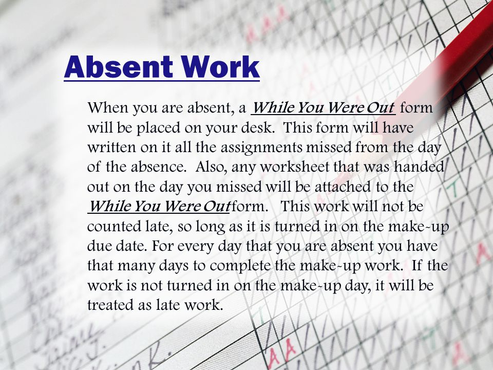 Absent Work When you are absent, a While You Were Out form will be placed on your desk.