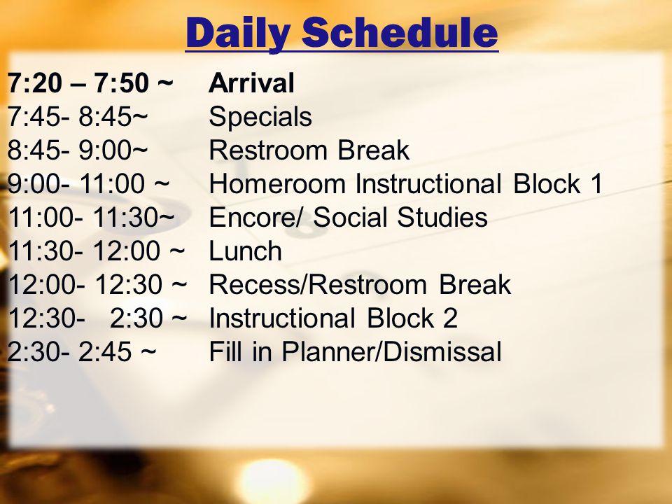 Daily Schedule 7:20 – 7:50 ~ Arrival 7:45- 8:45~Specials 8:45- 9:00~Restroom Break 9:00- 11:00 ~ Homeroom Instructional Block 1 11:00- 11:30~Encore/ Social Studies 11:30- 12:00 ~Lunch 12:00- 12:30 ~ Recess/Restroom Break 12:30- 2:30 ~ Instructional Block 2 2:30- 2:45 ~ Fill in Planner/Dismissal