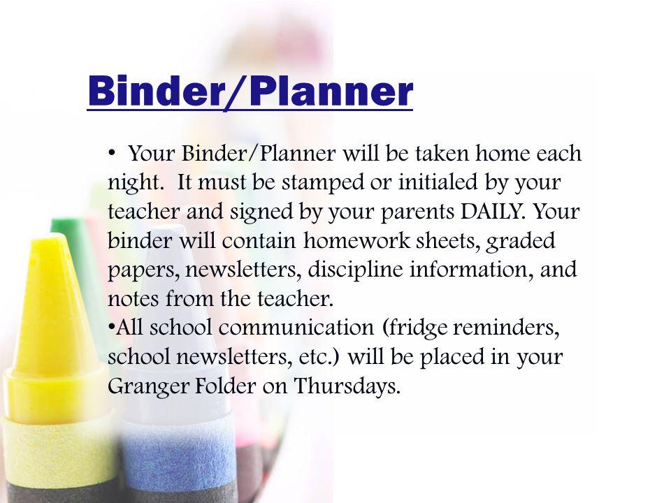 Binder/Planner Your Binder/Planner will be taken home each night.