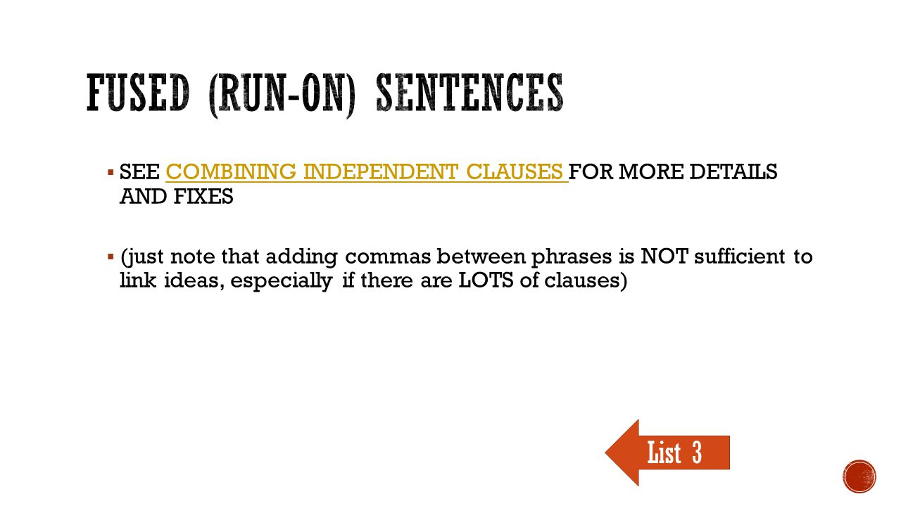  SEE COMBINING INDEPENDENT CLAUSES FOR MORE DETAILS AND FIXESCOMBINING INDEPENDENT CLAUSES  (just note that adding commas between phrases is NOT sufficient to link ideas, especially if there are LOTS of clauses) List 3