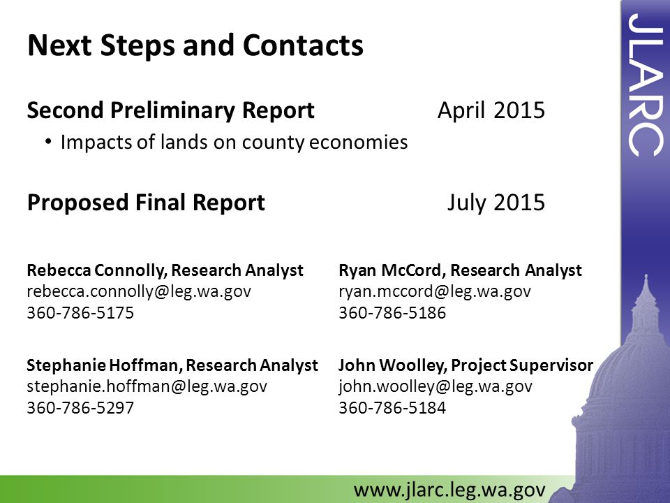 Next Steps and Contacts Second Preliminary Report April 2015 Impacts of lands on county economies Proposed Final ReportJuly 2015 www.jlarc.leg.wa.gov Ryan McCord, Research Analyst ryan.mccord@leg.wa.gov 360-786-5186 John Woolley, Project Supervisor john.woolley@leg.wa.gov 360-786-5184 Rebecca Connolly, Research Analyst rebecca.connolly@leg.wa.gov 360-786-5175 Stephanie Hoffman, Research Analyst stephanie.hoffman@leg.wa.gov 360-786-5297