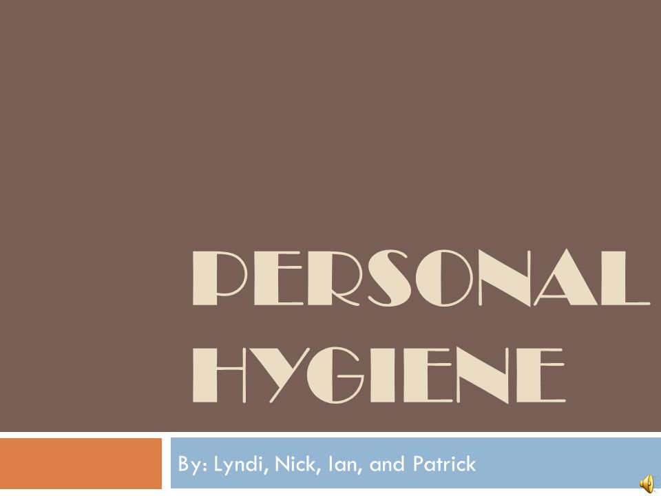 PERSONAL HYGIENE By: Lyndi, Nick, Ian, and Patrick