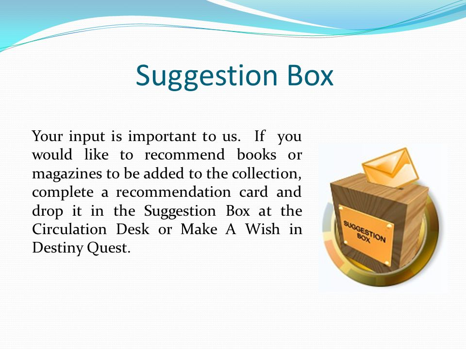 Suggestion Box Your input is important to us. If you would like to recommend books or magazines to be added to the collection, complete a recommendati
