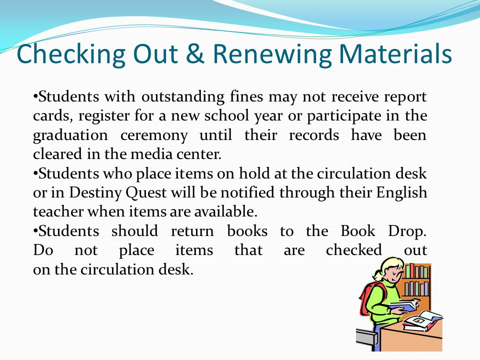Checking Out & Renewing Materials Students with outstanding fines may not receive report cards, register for a new school year or participate in the graduation ceremony until their records have been cleared in the media center.