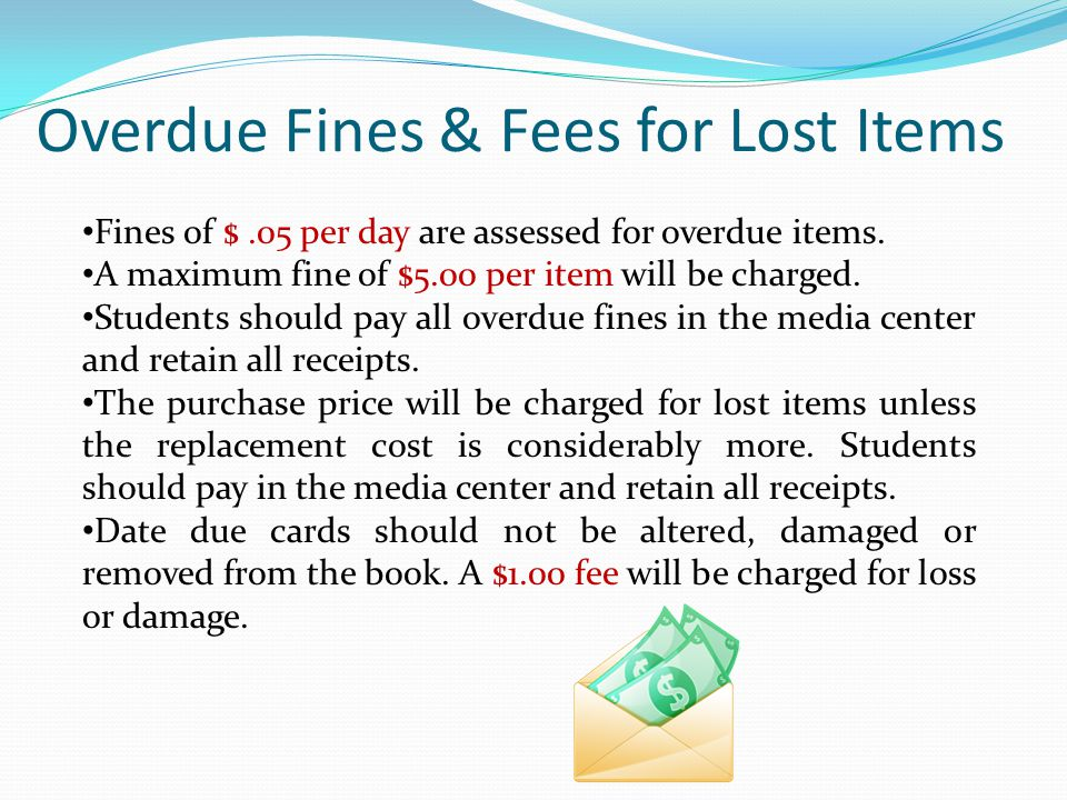 Overdue Fines & Fees for Lost Items Fines of $.05 per day are assessed for overdue items.