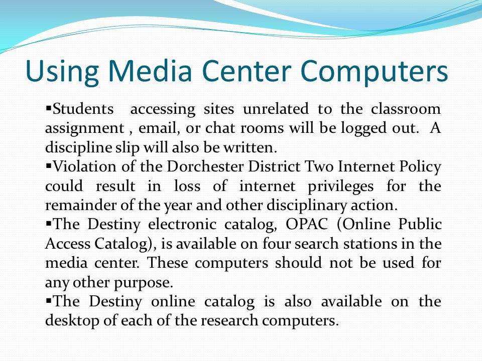 Using Media Center Computers  Students accessing sites unrelated to the classroom assignment, email, or chat rooms will be logged out.