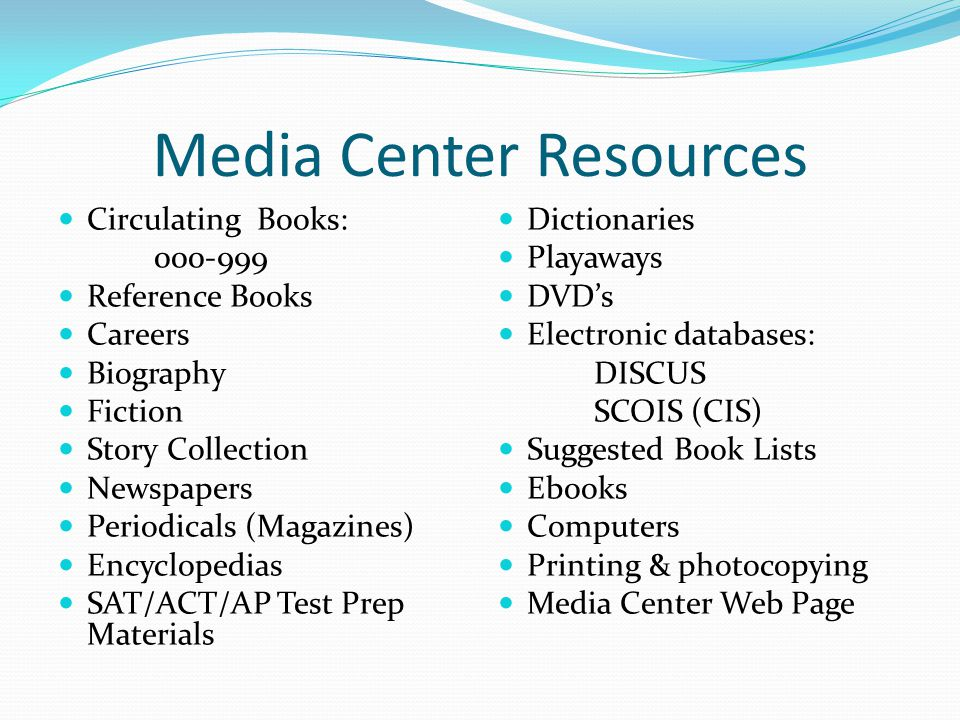 Media Center Resources Circulating Books: 000-999 Reference Books Careers Biography Fiction Story Collection Newspapers Periodicals (Magazines) Encyclopedias SAT/ACT/AP Test Prep Materials Dictionaries Playaways DVD's Electronic databases: DISCUS SCOIS (CIS) Suggested Book Lists Ebooks Computers Printing & photocopying Media Center Web Page