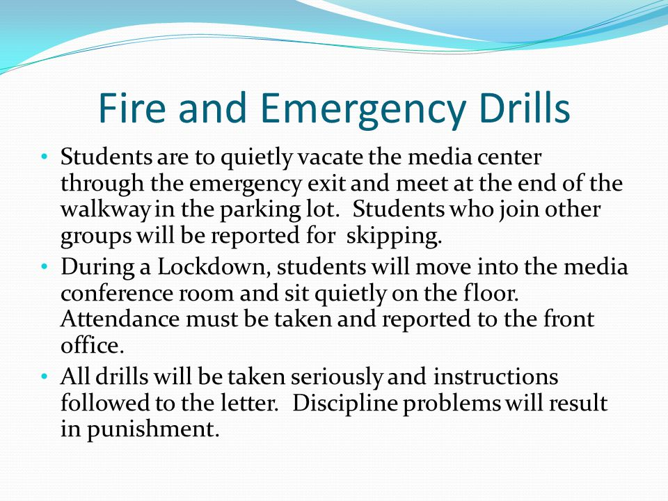 Fire and Emergency Drills Students are to quietly vacate the media center through the emergency exit and meet at the end of the walkway in the parking