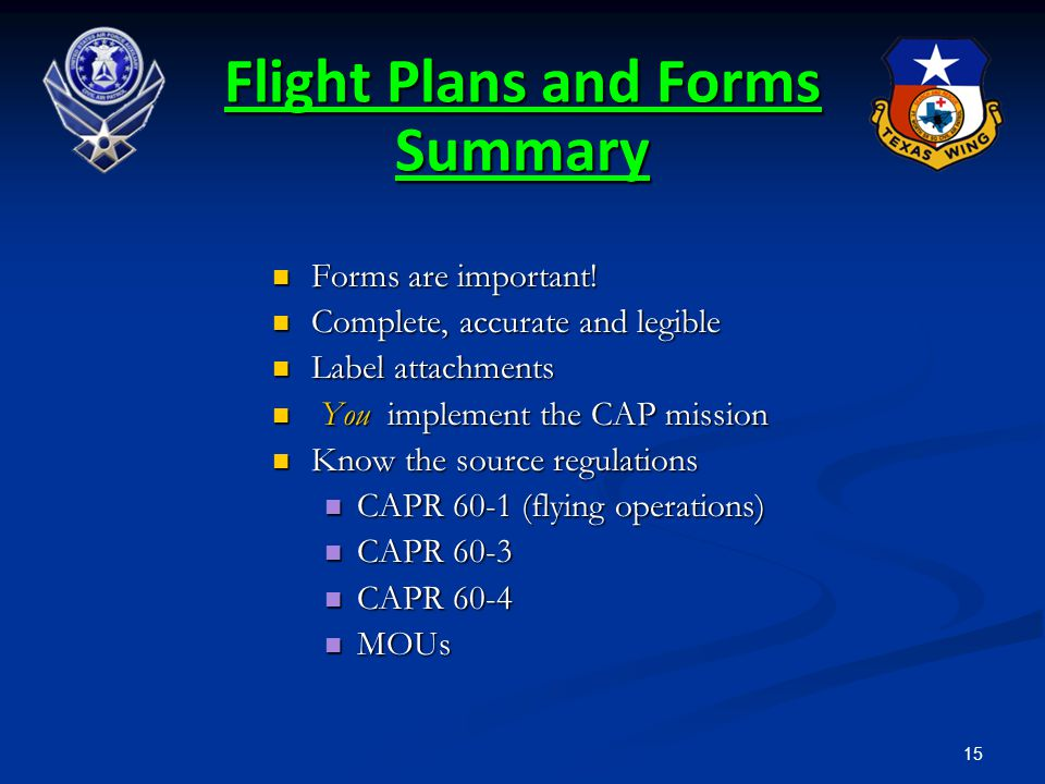 15 Flight Plans and Forms Summary Forms are important! Forms are important! Complete, accurate and legible Complete, accurate and legible Label attach