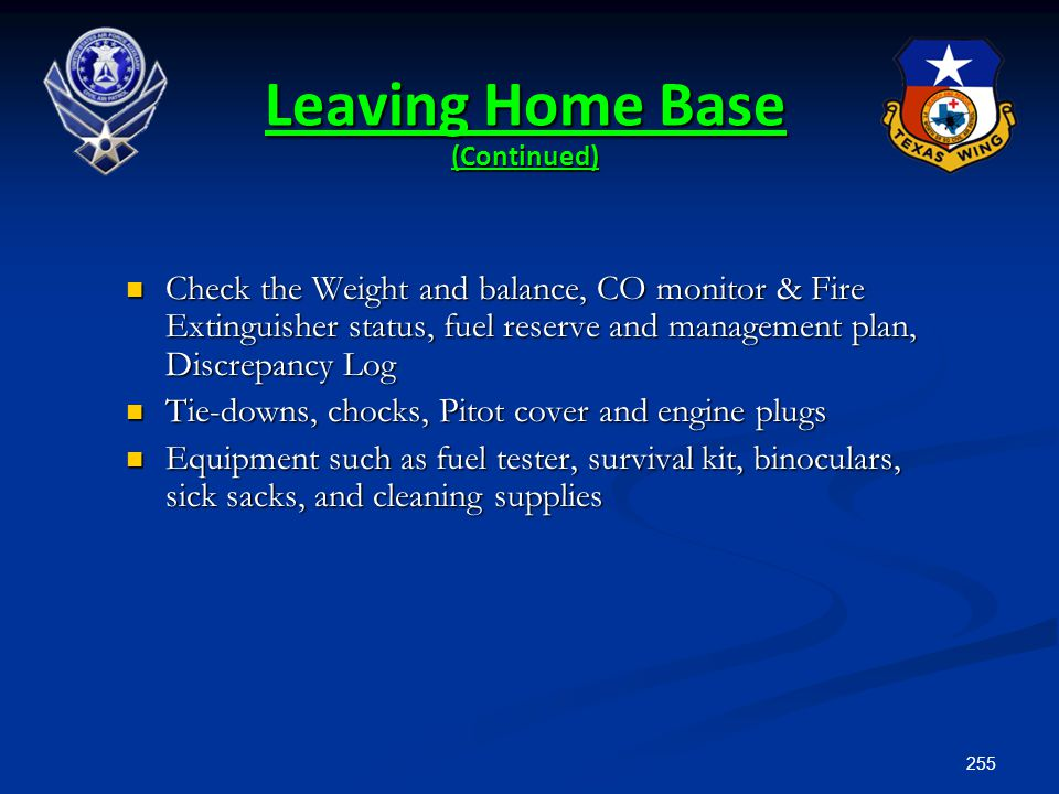 255 Leaving Home Base (Continued) Check the Weight and balance, CO monitor & Fire Extinguisher status, fuel reserve and management plan, Discrepancy L