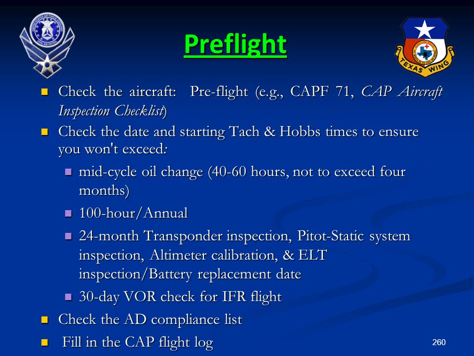 260 Preflight Check the aircraft: Pre-flight (e.g., CAPF 71, CAP Aircraft Inspection Checklist) Check the aircraft: Pre-flight (e.g., CAPF 71, CAP Air