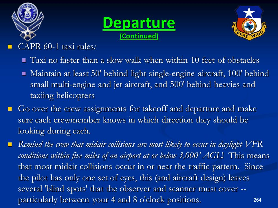 264 Departure (Continued) CAPR 60-1 taxi rules: CAPR 60-1 taxi rules: Taxi no faster than a slow walk when within 10 feet of obstacles Taxi no faster
