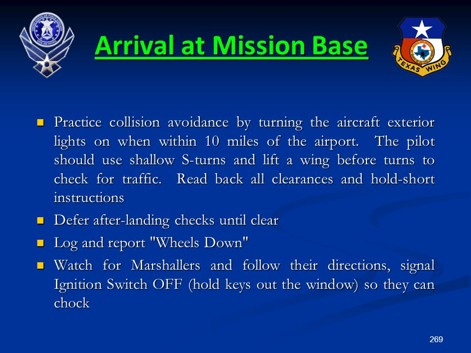 269 Arrival at Mission Base Practice collision avoidance by turning the aircraft exterior lights on when within 10 miles of the airport. The pilot sho