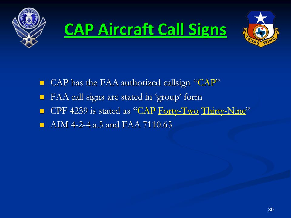 "30 CAP Aircraft Call Signs CAP has the FAA authorized callsign ""CAP"" CAP has the FAA authorized callsign ""CAP"" FAA call signs are stated in 'group' fo"