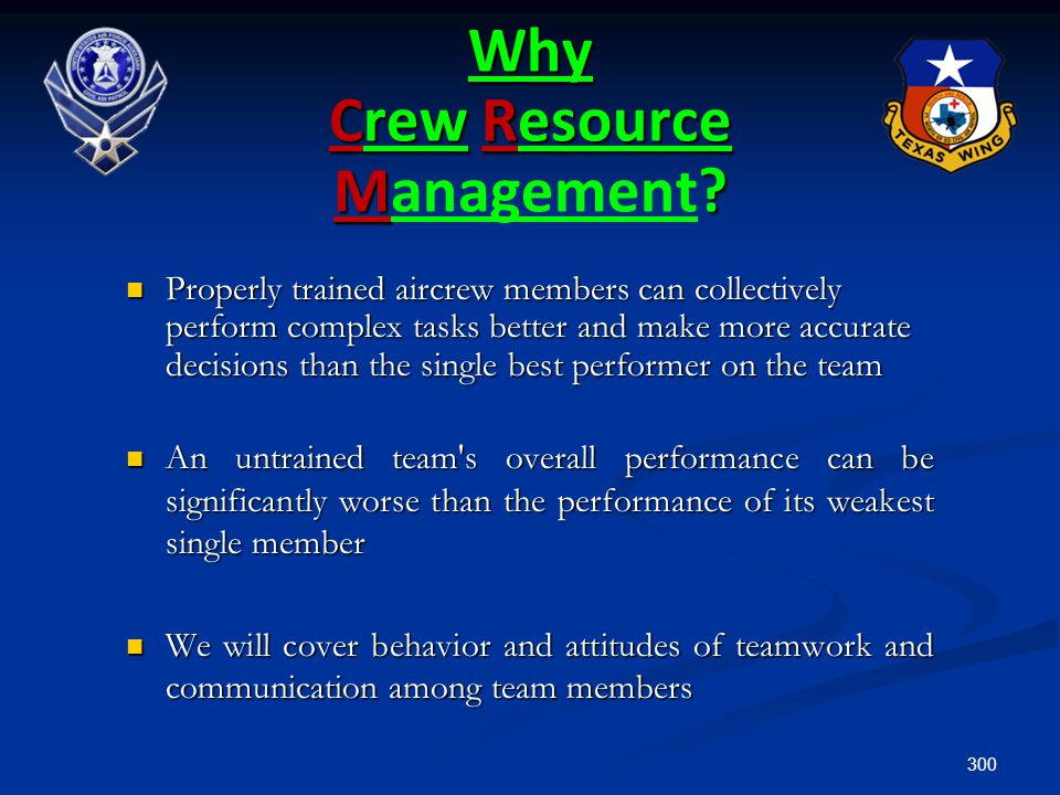 300 Why Crew Resource M? Why Crew Resource Management? Properly trained aircrew members can collectively perform complex tasks better and make more ac