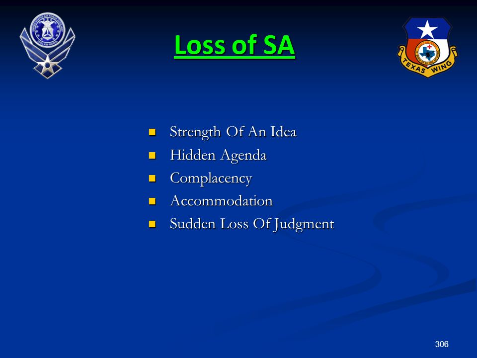 306 Loss of SA Strength Of An Idea Strength Of An Idea Hidden Agenda Hidden Agenda Complacency Complacency Accommodation Accommodation Sudden Loss Of