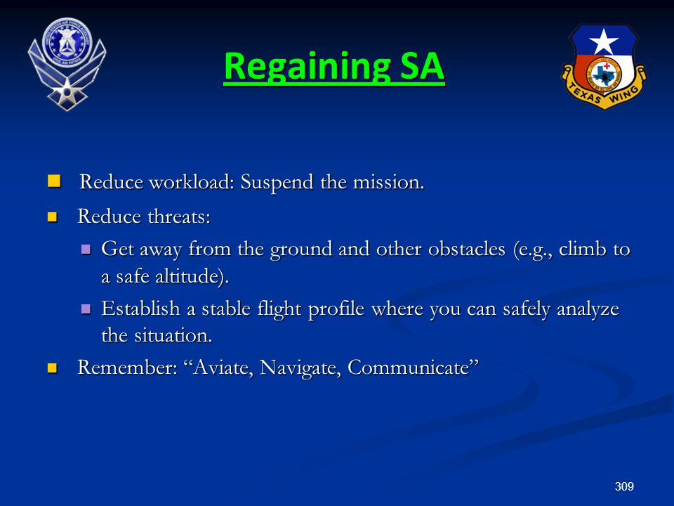 309 Regaining SA Reduce workload: Suspend the mission. Reduce workload: Suspend the mission. Reduce threats: Reduce threats: Get away from the ground