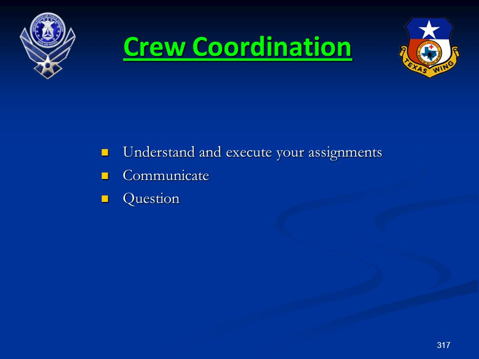 317 Crew Coordination Understand and execute your assignments Understand and execute your assignments Communicate Communicate Question Question