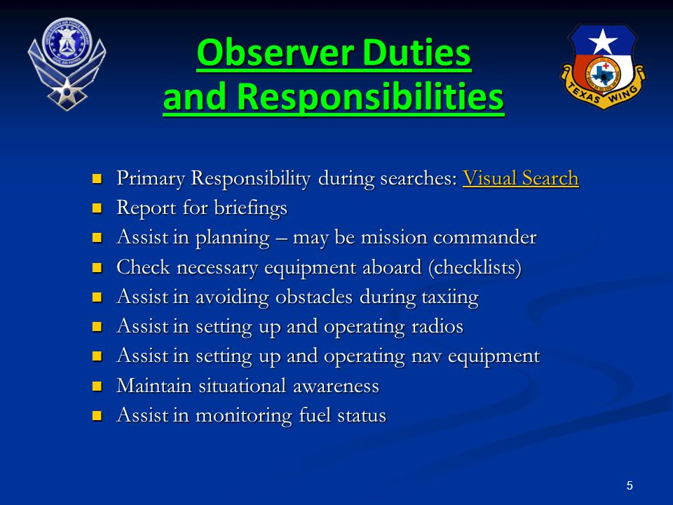 6 Observer Duties and Responsibilities (Continued) Assist enforcing the sterile cockpit rules Assist enforcing the sterile cockpit rules Assist pilot during searches, particularly ELT Assist pilot during searches, particularly ELT Keep mission base/high bird appraised of status Keep mission base/high bird appraised of status Coordinate scanner assignments, schedule breaks, monitor crew for fatigue & dehydration Coordinate scanner assignments, schedule breaks, monitor crew for fatigue & dehydration Maintain observer's log Maintain observer's log Report for debriefing Report for debriefing Assist with all post-mission paperwork Assist with all post-mission paperwork Keep track of assigned equipment and supplies Keep track of assigned equipment and supplies