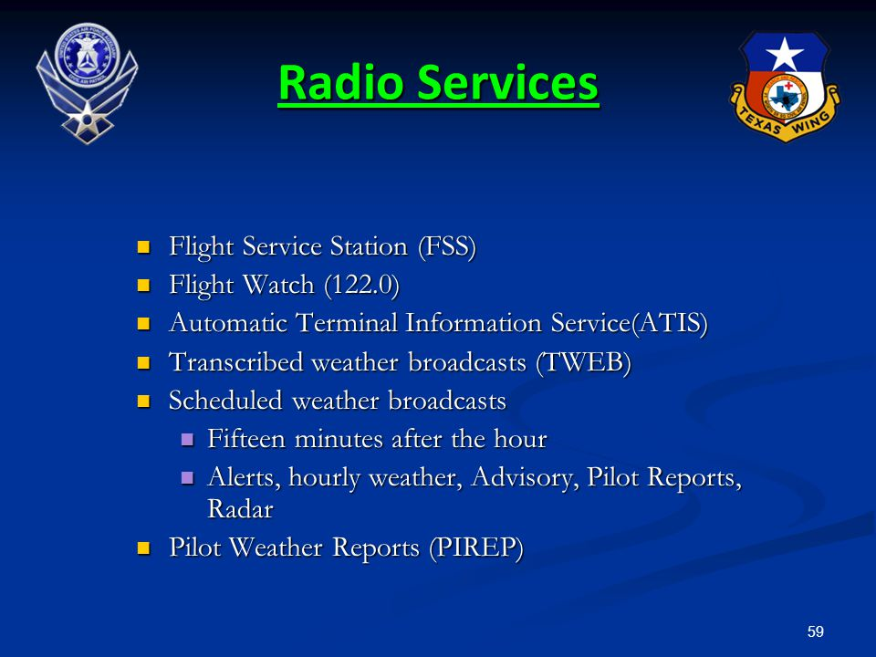 59 Radio Services Flight Service Station (FSS) Flight Service Station (FSS) Flight Watch (122.0) Flight Watch (122.0) Automatic Terminal Information S