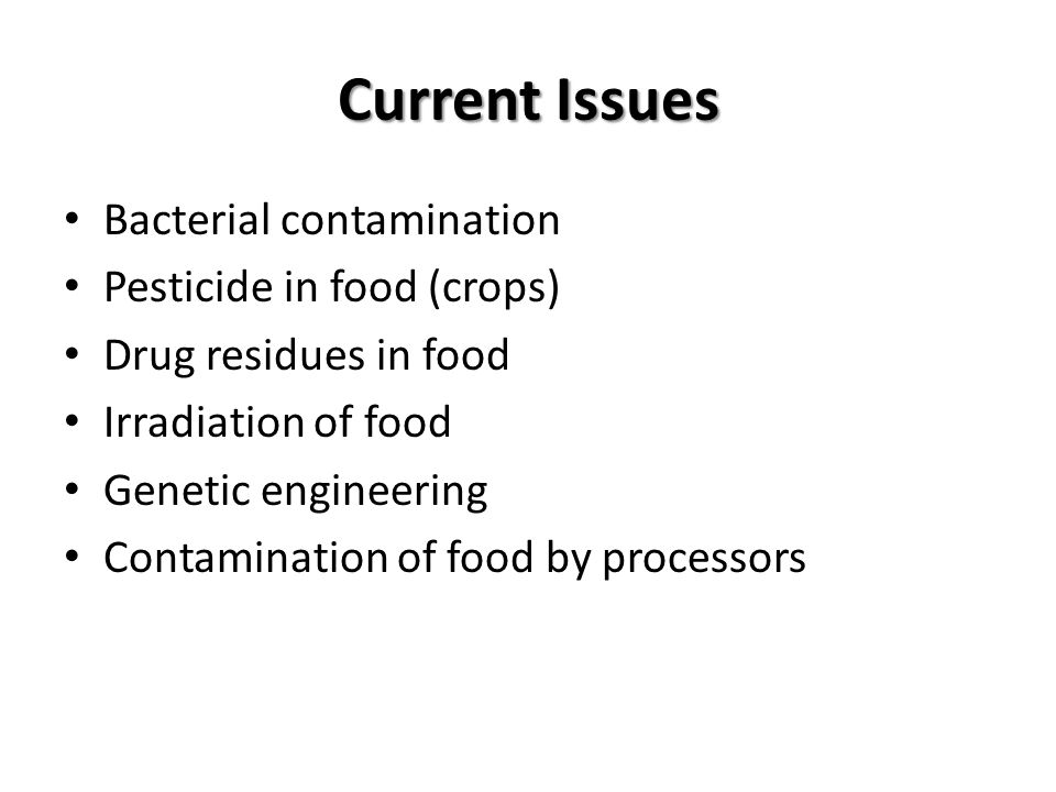 Current Issues Bacterial contamination Pesticide in food (crops) Drug residues in food Irradiation of food Genetic engineering Contamination of food by processors