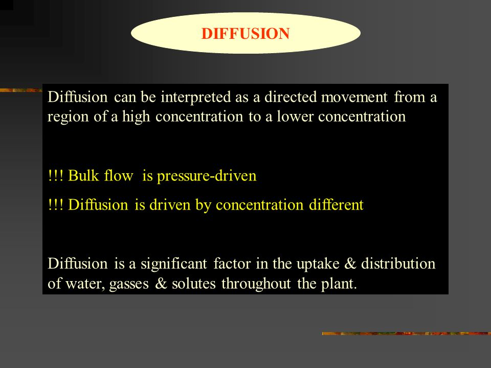 DIFFUSION Diffusion can be interpreted as a directed movement from a region of a high concentration to a lower concentration !!! Bulk flow is pressure