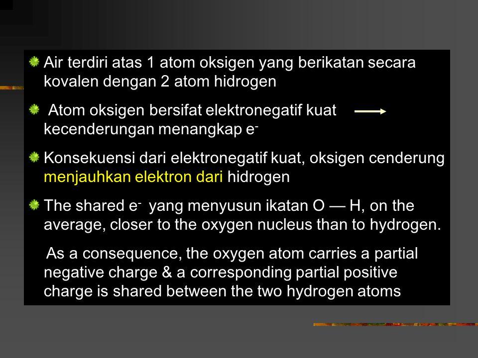 Air terdiri atas 1 atom oksigen yang berikatan secara kovalen dengan 2 atom hidrogen Atom oksigen bersifat elektronegatif kuat kecenderungan menangkap e - Konsekuensi dari elektronegatif kuat, oksigen cenderung menjauhkan elektron dari hidrogen The shared e - yang menyusun ikatan O — H, on the average, closer to the oxygen nucleus than to hydrogen.
