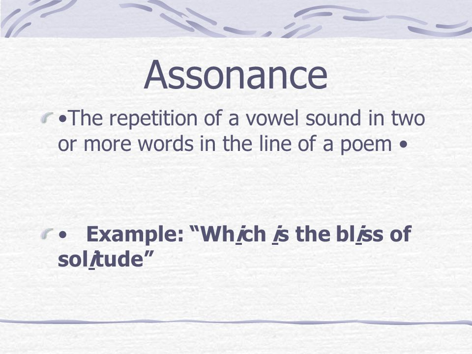 "Assonance The repetition of a vowel sound in two or more words in the line of a poem Example: ""Which is the bliss of solitude"""