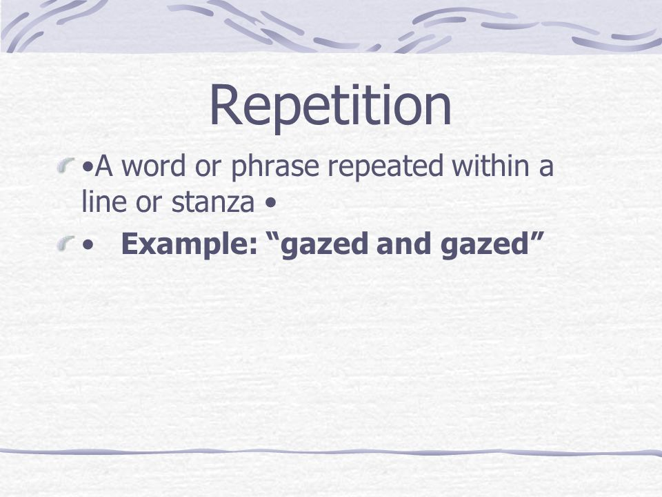 "Repetition A word or phrase repeated within a line or stanza Example: ""gazed and gazed"""