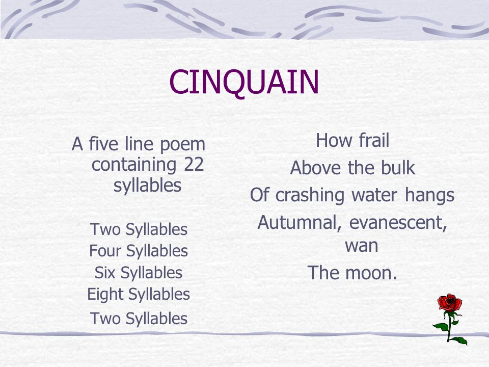 CINQUAIN A five line poem containing 22 syllables Two Syllables Four Syllables Six Syllables Eight Syllables Two Syllables How frail Above the bulk Of