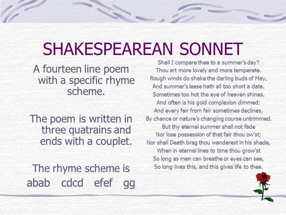 SHAKESPEAREAN SONNET A fourteen line poem with a specific rhyme scheme. The poem is written in three quatrains and ends with a couplet. The rhyme sche