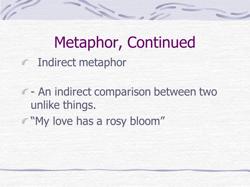 "Metaphor, Continued Indirect metaphor - An indirect comparison between two unlike things. ""My love has a rosy bloom"""