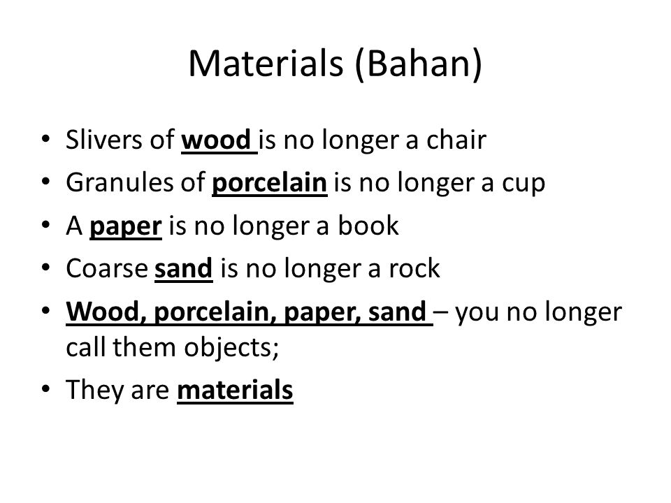 Materials (Bahan) Slivers of wood is no longer a chair Granules of porcelain is no longer a cup A paper is no longer a book Coarse sand is no longer a rock Wood, porcelain, paper, sand – you no longer call them objects; They are materials