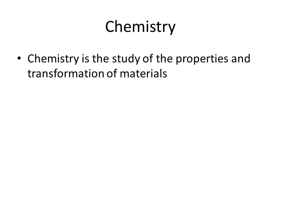Chemistry Chemistry is the study of the properties and transformation of materials