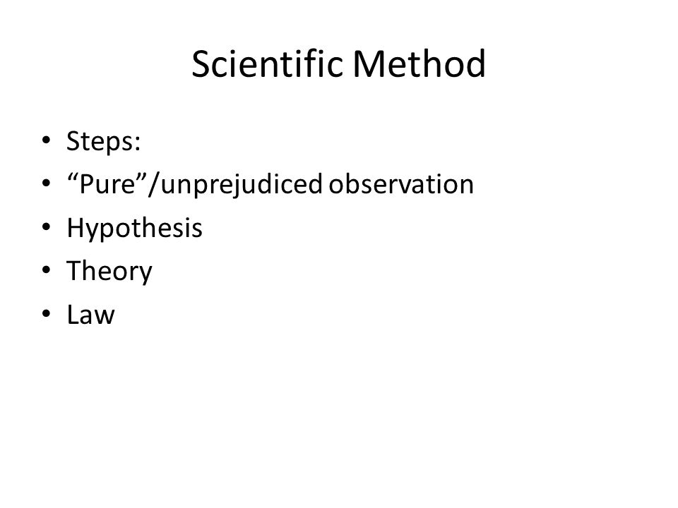 Scientific Method Steps: Pure /unprejudiced observation Hypothesis Theory Law