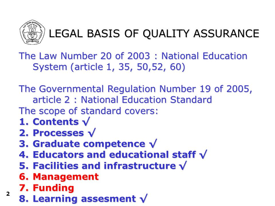 2 LEGAL BASIS OF QUALITY ASSURANCE The Law Number 20 of 2003 : National Education System (article 1, 35, 50,52, 60) The Governmental Regulation Number 19 of 2005, article 2 : National Education Standard The scope of standard covers: 1.Contents √ 2.Processes √ 3.Graduate competence √ 4.Educators and educational staff √ 5.Facilities and infrastructure √ 6.Management 7.Funding 8.Learning assesment √ kependidikan; e.