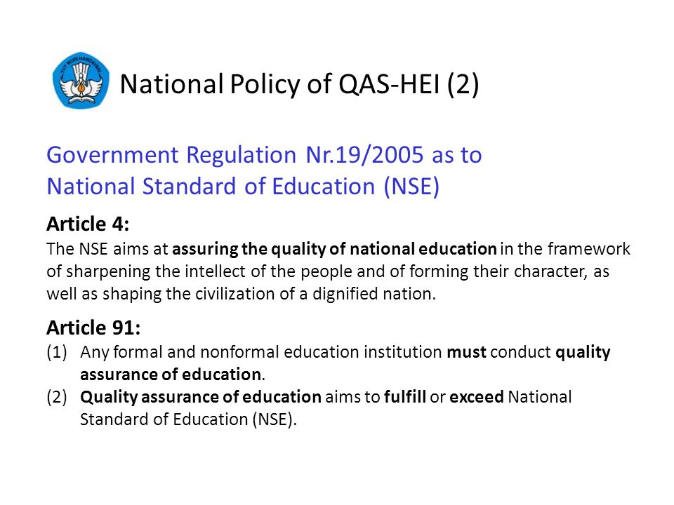 National Policy of QAS-HEI (2) Government Regulation Nr.19/2005 as to National Standard of Education (NSE) Article 4: The NSE aims at assuring the quality of national education in the framework of sharpening the intellect of the people and of forming their character, as well as shaping the civilization of a dignified nation.