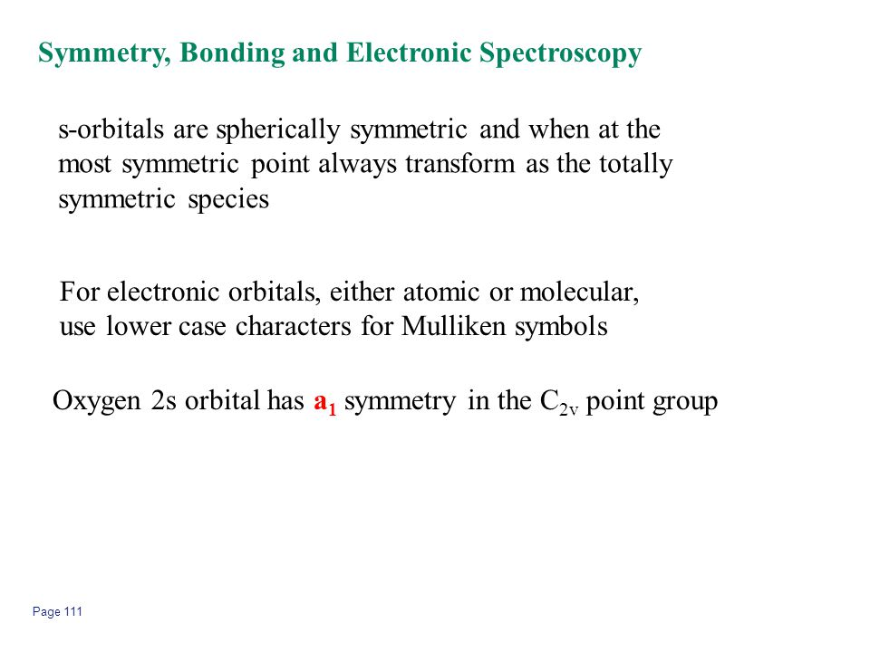Page 111 Symmetry, Bonding and Electronic Spectroscopy s-orbitals are spherically symmetric and when at the most symmetric point always transform as t