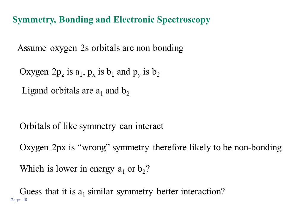 Page 116 Symmetry, Bonding and Electronic Spectroscopy Assume oxygen 2s orbitals are non bonding Oxygen 2p z is a 1, p x is b 1 and p y is b 2 Ligand