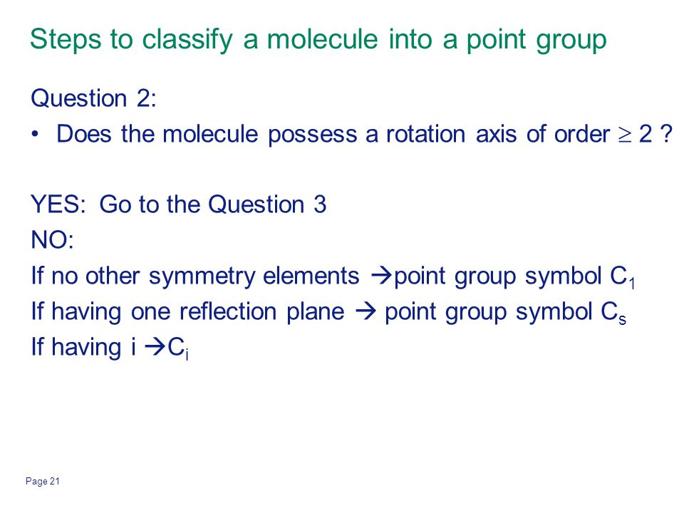 Page 21 Steps to classify a molecule into a point group Question 2: Does the molecule possess a rotation axis of order  2 ? YES: Go to the Question 3