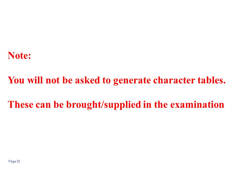 Page 52 Note: You will not be asked to generate character tables. These can be brought/supplied in the examination