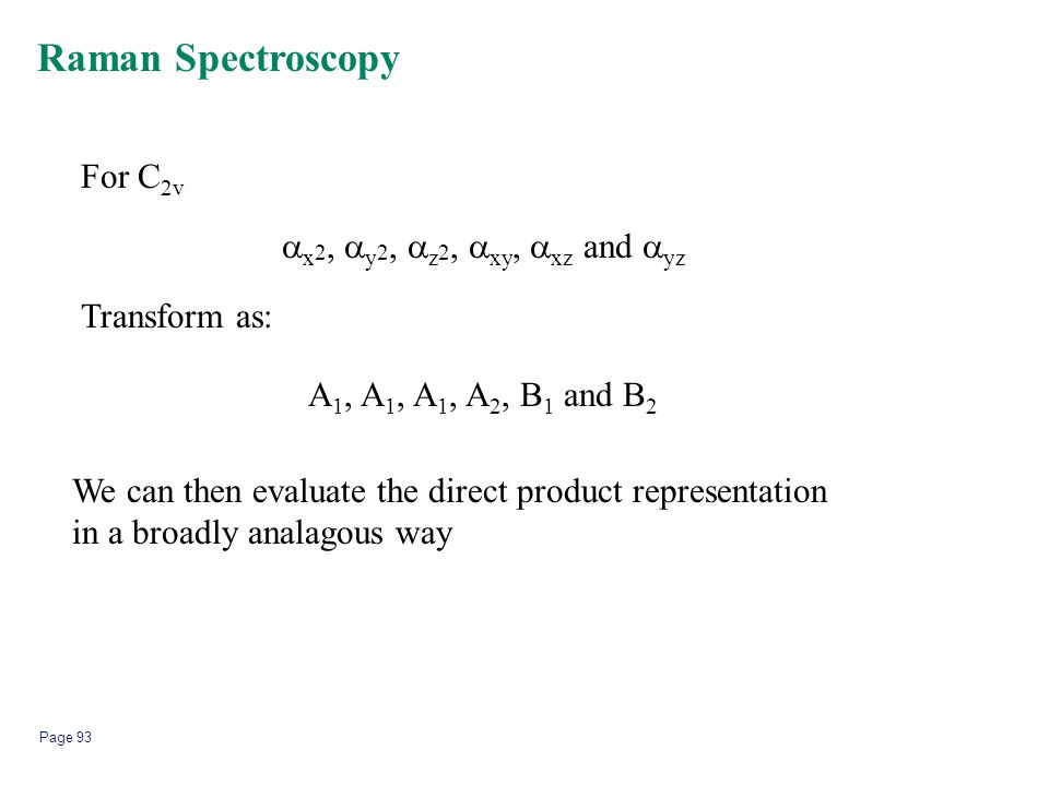 Page 93  x 2,  y 2,  z 2,  xy,  xz and  yz Raman Spectroscopy For C 2v Transform as: A 1, A 1, A 1, A 2, B 1 and B 2 We can then evaluate the di