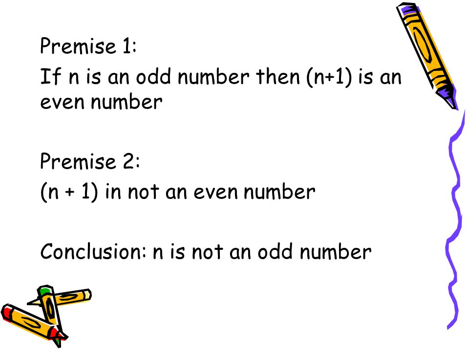Premise 1: If n is an odd number then (n+1) is an even number Premise 2: (n + 1) in not an even number Conclusion: n is not an odd number