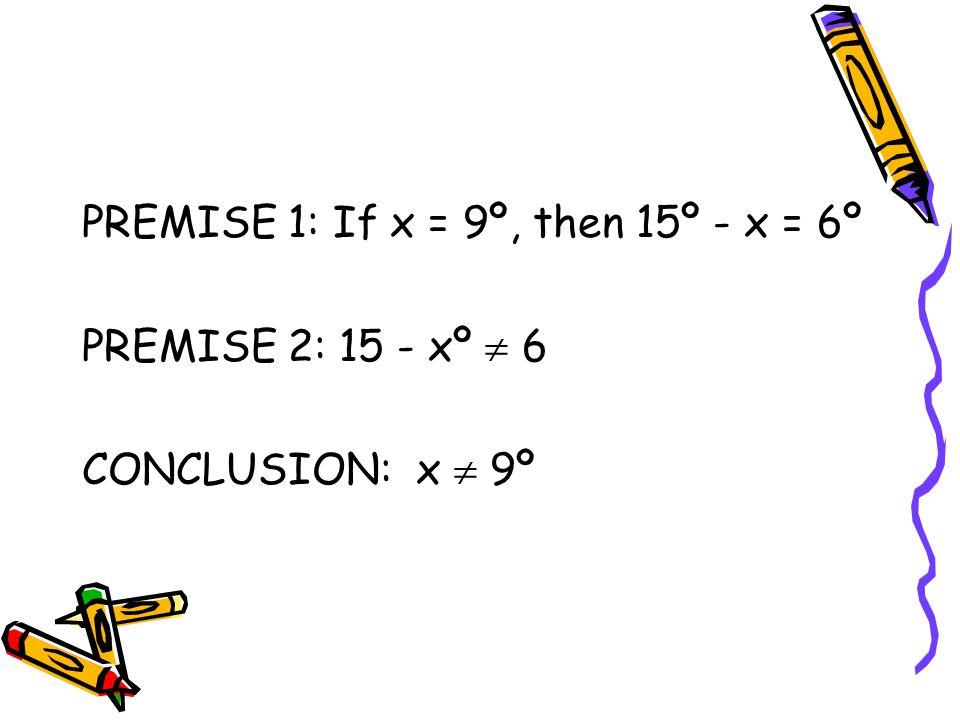PREMISE 1: If x = 9º, then 15º - x = 6º PREMISE 2: 15 - xº  6 CONCLUSION: x  9º