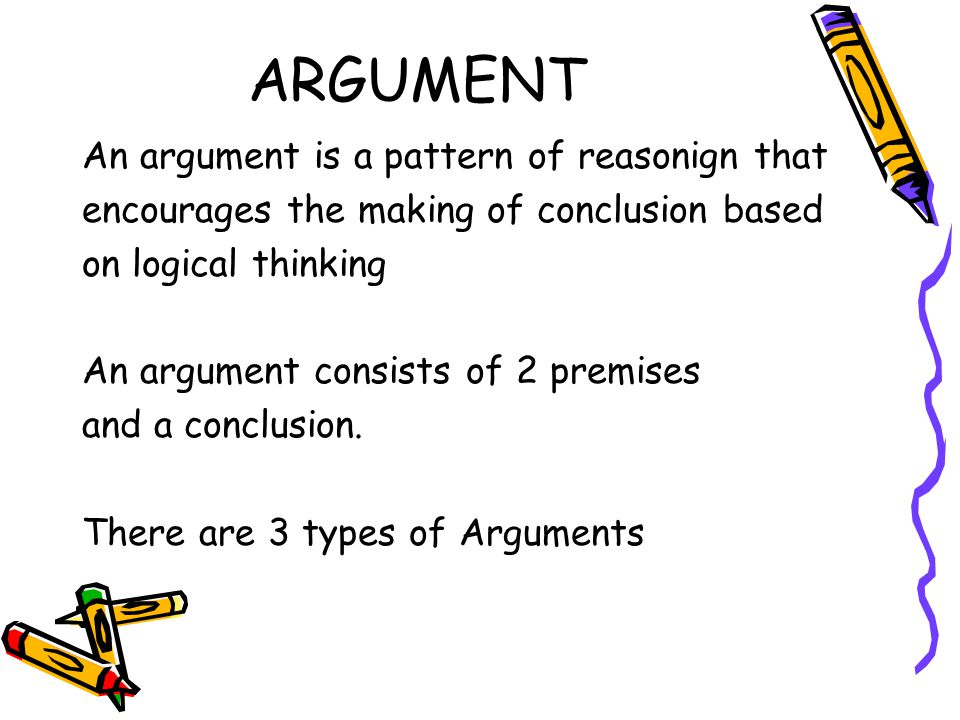 ARGUMENT An argument is a pattern of reasonign that encourages the making of conclusion based on logical thinking An argument consists of 2 premises and a conclusion.