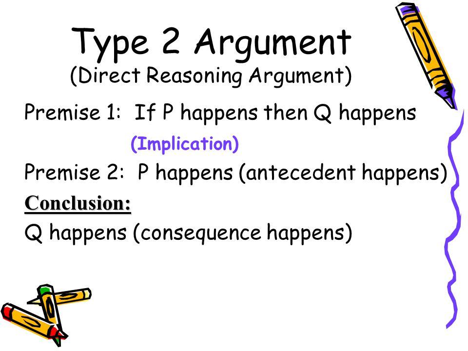 Type 2 Argument (Direct Reasoning Argument) Premise 1: If P happens then Q happens (Implication) Premise 2: P happens (antecedent happens) Conclusion: Q happens (consequence happens)